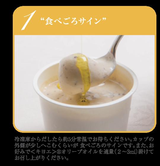 """1""""食べごろサイン""""冷凍庫からだしたら約5分常温でお待ちください。カップの外側が少しへこむくらいが 食べごろのサインです。また、お好みで<キヨエ>®オリーブオイルを適量(2~3ml)掛けてお召し上がりください。"""