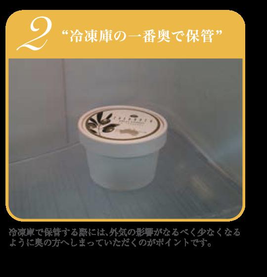 """2""""冷凍庫の一番奥で保管"""" 冷凍庫で保管する際には、外気の影響がなるべく少なくなるように奥の方へしまっていただくのがポイントです。"""