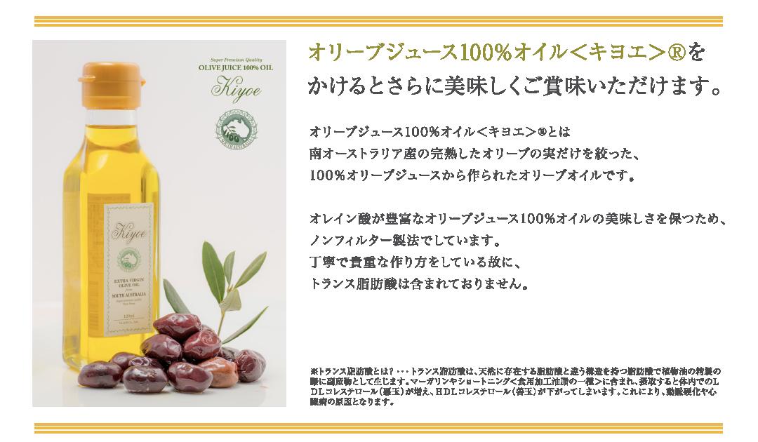 オリーブジュース100%オイル<キヨエ>®をかけるとさらに美味しくご賞味いただけます。オリーブジュース100%オイル<キヨエ>®とは南オーストラリア産の完熟したオリーブの実だけを絞った、100%オリーブジュースから作られたオリーブオイルです。オレイン酸が豊富なオリーブジュース100%オイルの美味しさを保つため、ノンフィルター製法でしています。 丁寧で貴重な作り方をしている故に、トランス脂肪酸は含まれておりません。※トランス脂肪酸とは?・・・トランス脂肪酸は、天然に存在する脂肪酸と違う構造を持つ脂肪酸で植物油の精製の際に副産物として生じます。マーガリンやショートニング<食用加工油脂の一種>に含まれ、摂取すると体内でのLDLコレステロール(悪玉)が増え、HDLコレステロール(善玉)が下がってしまいます。これにより、動脈硬化や心臓病の原因となります。