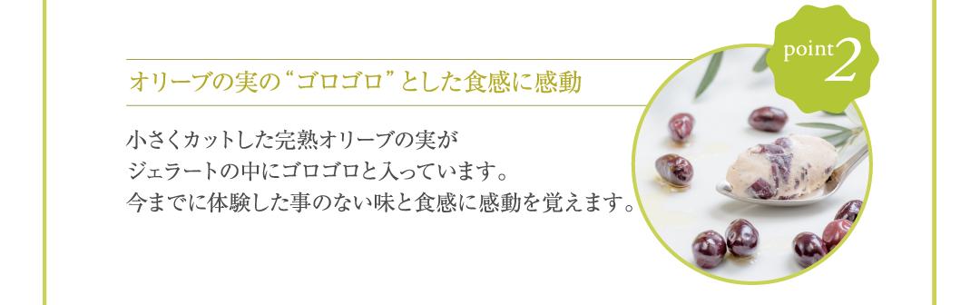 """point2:オリーブの実の""""ゴロゴロ""""とした食感に感動 小さくカットした完熟オリーブの実がジェラートの中にゴロゴロと入っています。今までに体験した事のない味と食感に感動を覚えます。"""